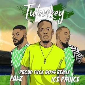 Tulenkey - Proud Fvck Boys (Remix) Ft. Falz, Ice Prince